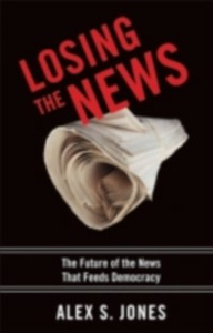 Ebook in inglese Losing the News: The Future of the News that Feeds Democracy Jones, Alex