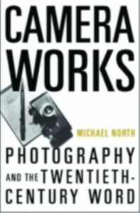 Ebook in inglese Camera Works: Photography and the Twentieth-Century Word North, Michael