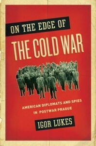 Foto Cover di On the Edge of the Cold War: American Diplomats and Spies in Postwar Prague, Ebook inglese di Igor Lukes, edito da Oxford University Press