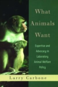 Foto Cover di What Animals Want: Expertise and Advocacy in Laboratory Animal Welfare Policy, Ebook inglese di Larry Carbone, edito da Oxford University Press