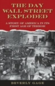 Ebook in inglese Day Wall Street Exploded: A Story of America in Its First Age of Terror Gage, Beverly