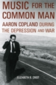 Ebook in inglese Music for the Common Man: Aaron Copland during the Depression and War Crist, Elizabeth Bergman