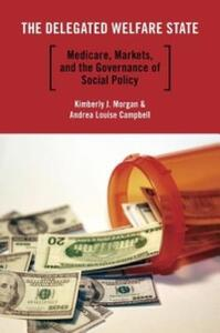 The Delegated Welfare State: Medicare, Markets, and the Governance of Social Policy - Kimberly J. Morgan,Andrea Louise Campbell - cover