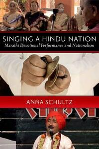 Singing a Hindu Nation: Marathi Devotional Performance and Nationalism - Anna Schultz - cover