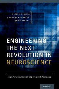 Engineering the Next Revolution in Neuroscience: The New Science of Experiment Planning - Alcino J. Silva,John Bickle,Anthony Landreth - cover