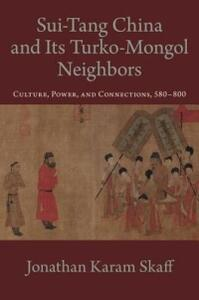 Sui-Tang China and Its Turko-Mongol Neighbors: Culture, Power, and Connections, 580-800 - Jonathan Karam Skaff - cover