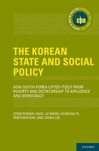 The Korean State and Social Policy: How South Korea Lifted Itself from Poverty and Dictatorship to Affluence and Democracy - Stein Ringen,Huck-ju Kwon,Ilcheong Yi - cover