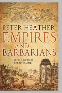 Empires and Barbarians: The Fall of Rome and the Birth of Europe - Peter Heather - cover