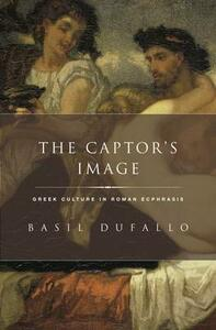 The Captor's Image: Greek Culture in Roman Ecphrasis - Basil Dufallo - cover