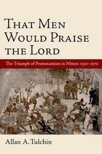 That Men Would Praise the Lord: The Reformation in Nimes, 1530-1570 - Allan Tulchin - cover