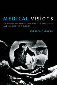 Medical Visions: Producing the Patient Through Film, Television, and Imaging Technologies - Kirsten Ostherr - cover