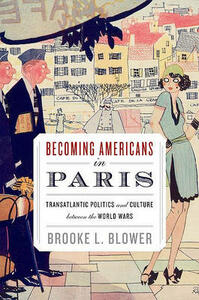 Becoming Americans in Paris: Transatlantic Politics and Culture between the World Wars - Brooke L. Blower - cover