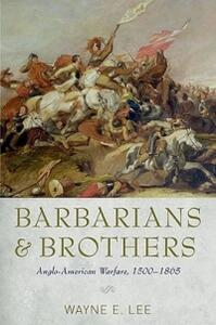 Barbarians and Brothers: Anglo-American Warfare, 1500-1865 - Wayne E. Lee - cover