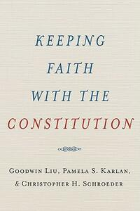 Keeping Faith with the Constitution - Goodwin Liu,Pamela Karlan,Christopher Schroeder - cover