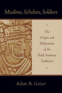 Muslims, Scholars, Soldiers: The Origin and Elaboration of the Ibadi Imamate Traditions - Adam Gaiser - cover