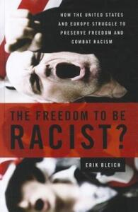 The Freedom to Be Racist?: How the United States and Europe Struggle to Preserve Freedom and Combat Racism - Erik Bleich - cover
