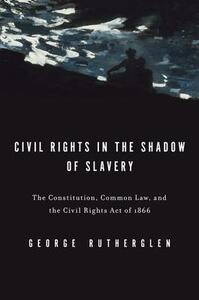 Civil Rights in the Shadow of Slavery: The Constitution, Common Law, and the Civil Rights Act of 1866 - George A. Rutherglen - cover