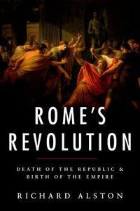 Rome's Revolution: Death of the Republic and Birth of the Empire - Richard Alston - cover
