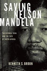 Saving Nelson Mandela: The Rivonia Trial and the Fate of South Africa - Kenneth S. Broun - cover