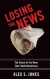 Foto Cover di Losing the News: The Future of the News that Feeds Democracy, Ebook inglese di Alex Jones, edito da Oxford University Press