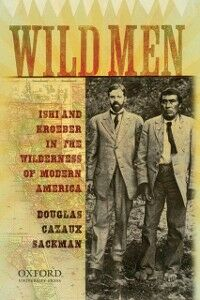 Ebook in inglese Wild Men: Ishi and Kroeber in the Wilderness of Modern America Sackman, Douglas Cazaux