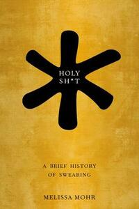 Holy Sh*t: A Brief History of Swearing - Melissa Mohr - cover