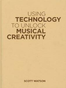 Using Technology to Unlock Musical Creativity - Scott Watson - cover