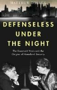 Defenseless Under the Night: The Roosevelt Years and the Origins of Homeland Security - Matthew Dallek - cover