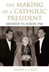 Ebook in inglese Making of a Catholic President: Kennedy vs. Nixon 1960 Casey, Shaun