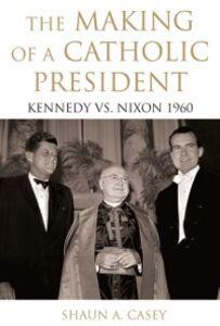 Foto Cover di Making of a Catholic President: Kennedy vs. Nixon 1960, Ebook inglese di Shaun Casey, edito da Oxford University Press