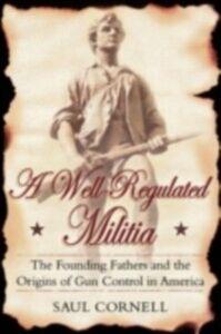 Foto Cover di Well-Regulated Militia: The Founding Fathers and the Origins of Gun Control in America, Ebook inglese di Saul Cornell, edito da Oxford University Press