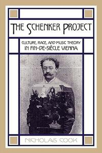 The Schenker Project: Culture, Race, and Music Theory in Fin-de-siecle Vienna - Nicholas Cook - cover