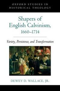 Shapers of English Calvinism, 1660-1714: Variety, Persistence, and Transformation - Dewey D. Wallace - cover