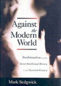 Ebook in inglese Against the Modern World: Traditionalism and the Secret Intellectual History of the Twentieth Century Sedgwick, Mark