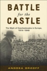 Ebook in inglese Battle for the Castle: The Myth of Czechoslovakia in Europe, 1914-1948 Orzoff, Andrea