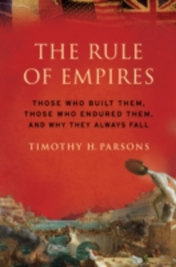 Ebook in inglese Rule of Empires: Those Who Built Them, Those Who Endured Them, and Why They Always Fall Parsons, Timothy