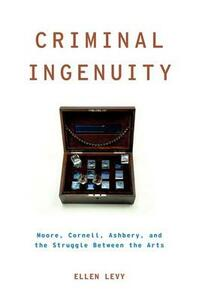 Criminal Ingenuity: Moore, Cornell, Ashbery, and the Struggle Between the Arts - Ellen Levy - cover