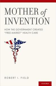 "Mother of Invention: How the Government Created ""Free-Market"" Health Care - Robert I. Field - cover"