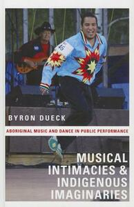 Musical Intimacies and Indigenous Imaginaries: Aboriginal Music and Dance in Public Performance - Byron Dueck - cover