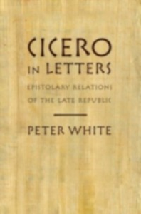 Ebook in inglese Cicero in Letters: Epistolary Relations of the Late Republic White, Peter