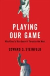 Foto Cover di Playing Our Game: Why China's Rise Doesn't Threaten the West, Ebook inglese di Edward S. Steinfeld, edito da Oxford University Press