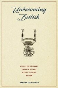 Ebook in inglese Unbecoming British: How Revolutionary America Became a Postcolonial Nation Yokota, Kariann Akemi