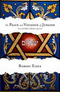 The Peace and Violence of Judaism: From the Bible to Modern Zionism - Robert Eisen - cover