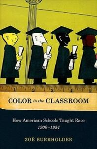 Color in the Classroom pbk: How American Schools Taught Race, 1900-1954 - Zoe Burkholder - cover