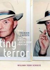 Tiny Terror: Why Truman Capote (Almost) Wrote Answered Prayers - William Todd Schultz - cover