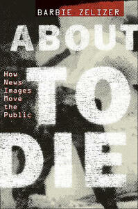 About to Die: How News Images Move the Public - Barbie Zelizer - cover