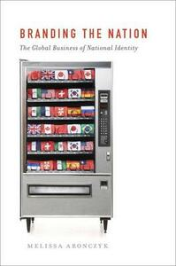 Branding the Nation: The Global Business of National Identity - Melissa Aronczyk - cover