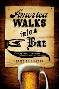 Ebook in inglese America Walks into a Bar: A Spirited History of Taverns and Saloons, Speakeasies and Grog Shops Sismondo, Christine