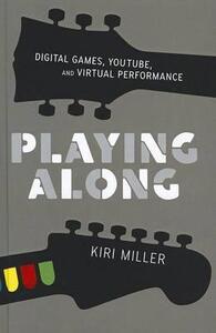 Playing Along: Digital Games, YouTube, and Virtual Performance - Kiri Miller - cover