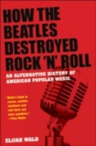 Foto Cover di How the Beatles Destroyed Rock 'n' Roll: An Alternative History of American Popular Music, Ebook inglese di Elijah Wald, edito da Oxford University Press